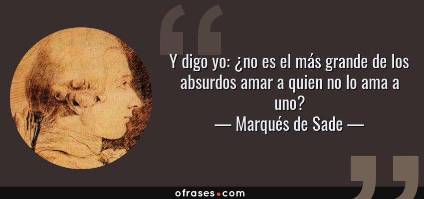 Frases de Marqués de Sade - Y digo yo: ¿no es el más grande de los absurdos amar a quien no lo ama a uno?