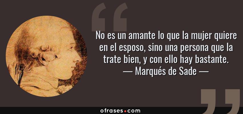 Frases de Marqués de Sade - No es un amante lo que la mujer quiere en el esposo, sino una persona que la trate bien, y con ello hay bastante.