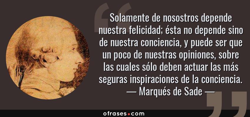Frases de Marqués de Sade - Solamente de nosostros depende nuestra felicidad; ésta no depende sino de nuestra conciencia, y puede ser que un poco de nuestras opiniones, sobre las cuales sólo deben actuar las más seguras inspiraciones de la conciencia.