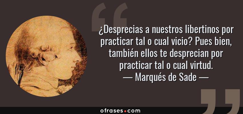 Frases de Marqués de Sade - ¿Desprecias a nuestros libertinos por practicar tal o cual vicio? Pues bien, también ellos te desprecian por practicar tal o cual virtud.