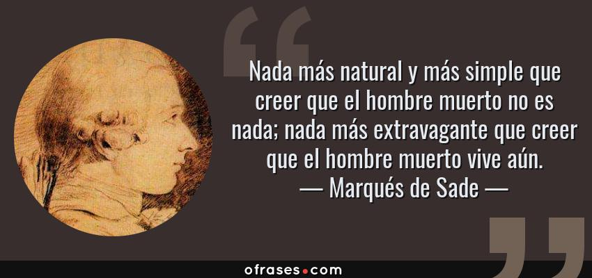 Frases de Marqués de Sade - Nada más natural y más simple que creer que el hombre muerto no es nada; nada más extravagante que creer que el hombre muerto vive aún.
