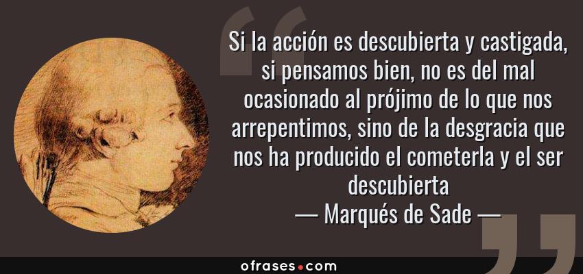 Frases de Marqués de Sade - Si la acción es descubierta y castigada, si pensamos bien, no es del mal ocasionado al prójimo de lo que nos arrepentimos, sino de la desgracia que nos ha producido el cometerla y el ser descubierta