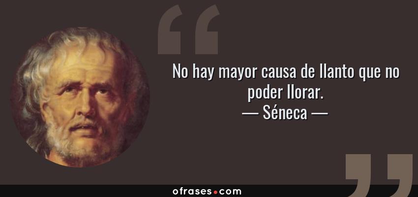 Frases de Séneca - No hay mayor causa de llanto que no poder llorar.