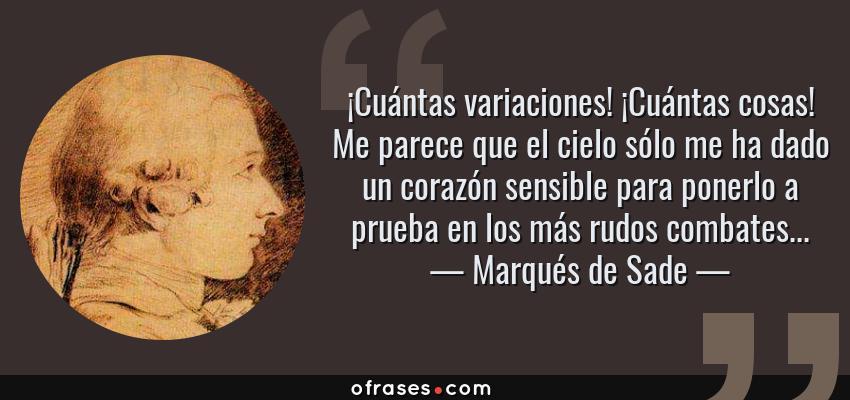 Frases de Marqués de Sade - ¡Cuántas variaciones! ¡Cuántas cosas! Me parece que el cielo sólo me ha dado un corazón sensible para ponerlo a prueba en los más rudos combates...