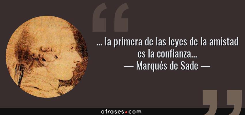 Frases de Marqués de Sade - ... la primera de las leyes de la amistad es la confianza...