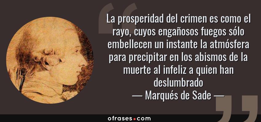 Frases de Marqués de Sade - La prosperidad del crimen es como el rayo, cuyos engañosos fuegos sólo embellecen un instante la atmósfera para precipitar en los abismos de la muerte al infeliz a quien han deslumbrado