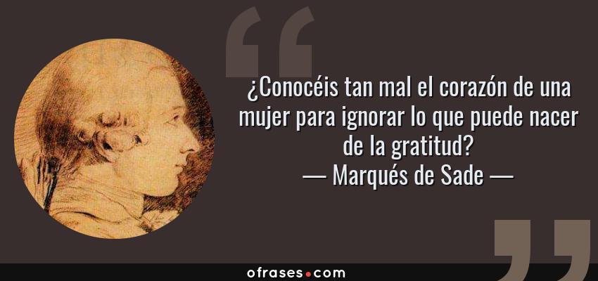 Frases de Marqués de Sade - ¿Conocéis tan mal el corazón de una mujer para ignorar lo que puede nacer de la gratitud?