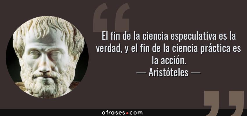 Frases de Aristóteles - El fin de la ciencia especulativa es la verdad, y el fin de la ciencia práctica es la acción.