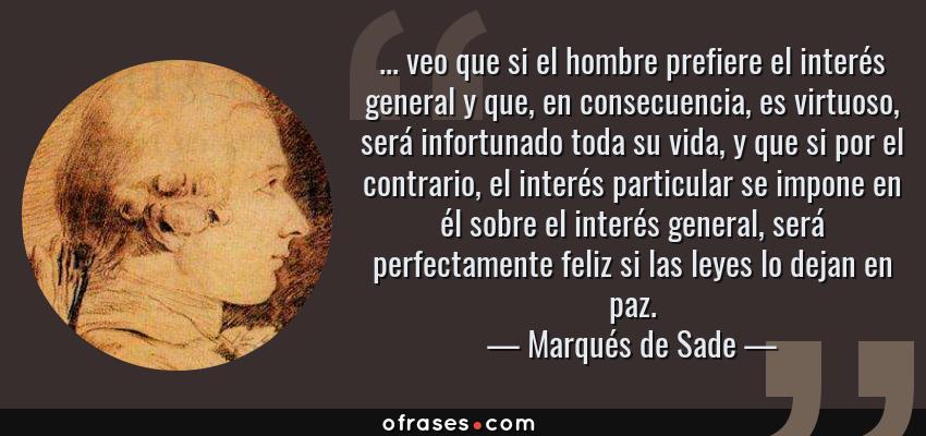 Frases de Marqués de Sade - ... veo que si el hombre prefiere el interés general y que, en consecuencia, es virtuoso, será infortunado toda su vida, y que si por el contrario, el interés particular se impone en él sobre el interés general, será perfectamente feliz si las leyes lo dejan en paz.
