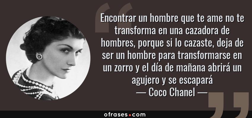 Frases de Coco Chanel - Encontrar un hombre que te ame no te transforma en una cazadora de hombres, porque si lo cazaste, deja de ser un hombre para transformarse en un zorro y el día de mañana abrirá un agujero y se escapará