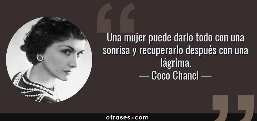 Frases de Coco Chanel - Una mujer puede darlo todo con una sonrisa y recuperarlo después con una lágrima.
