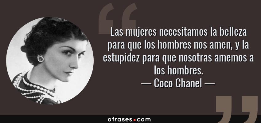 Frases de Coco Chanel - Las mujeres necesitamos la belleza para que los hombres nos amen, y la estupidez para que nosotras amemos a los hombres.