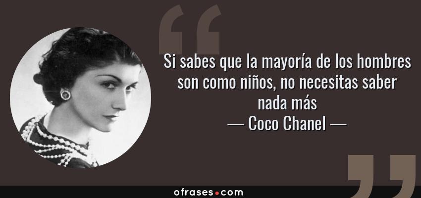 Frases de Coco Chanel - Si sabes que la mayoría de los hombres son como niños, no necesitas saber nada más