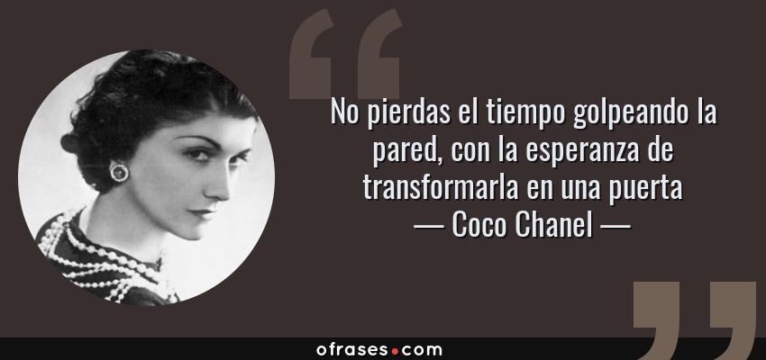 Frases de Coco Chanel - No pierdas el tiempo golpeando la pared, con la esperanza de transformarla en una puerta