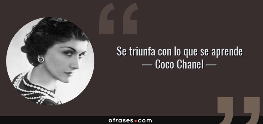 Frases de Coco Chanel - Se triunfa con lo que se aprende
