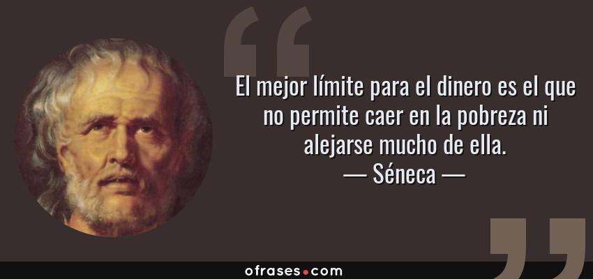 Frases de Séneca - El mejor límite para el dinero es el que no permite caer en la pobreza ni alejarse mucho de ella.