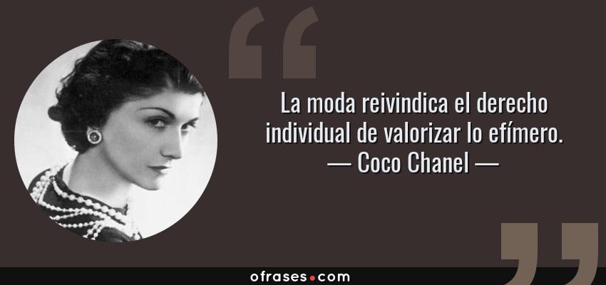 Frases de Coco Chanel - La moda reivindica el derecho individual de valorizar lo efímero.