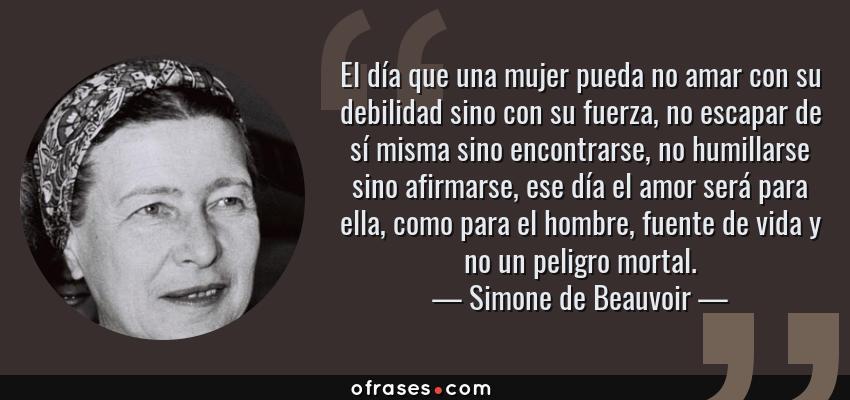 Frases de Simone de Beauvoir - El día que una mujer pueda no amar con su debilidad sino con su fuerza, no escapar de sí misma sino encontrarse, no humillarse sino afirmarse, ese día el amor será para ella, como para el hombre, fuente de vida y no un peligro mortal.