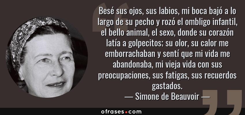 Frases de Simone de Beauvoir - Besé sus ojos, sus labios, mi boca bajó a lo largo de su pecho y rozó el ombligo infantil, el bello animal, el sexo, donde su corazón latía a golpecitos; su olor, su calor me emborrachaban y sentí que mi vida me abandonaba, mi vieja vida con sus preocupaciones, sus fatigas, sus recuerdos gastados.