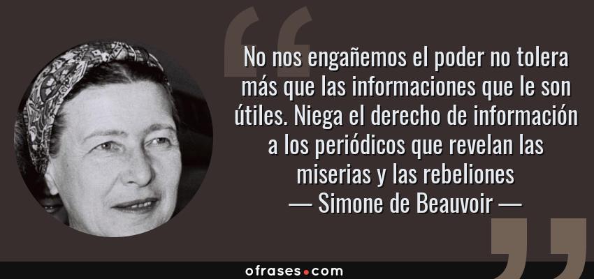 Frases de Simone de Beauvoir - No nos engañemos el poder no tolera más que las informaciones que le son útiles. Niega el derecho de información a los periódicos que revelan las miserias y las rebeliones