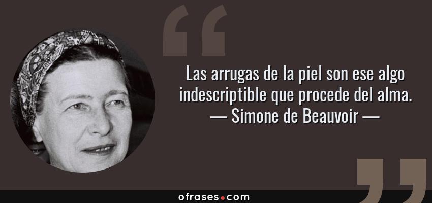 Frases de Simone de Beauvoir - Las arrugas de la piel son ese algo indescriptible que procede del alma.