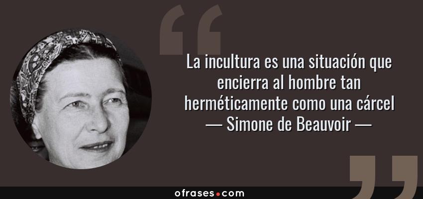 Frases de Simone de Beauvoir - La incultura es una situación que encierra al hombre tan herméticamente como una cárcel