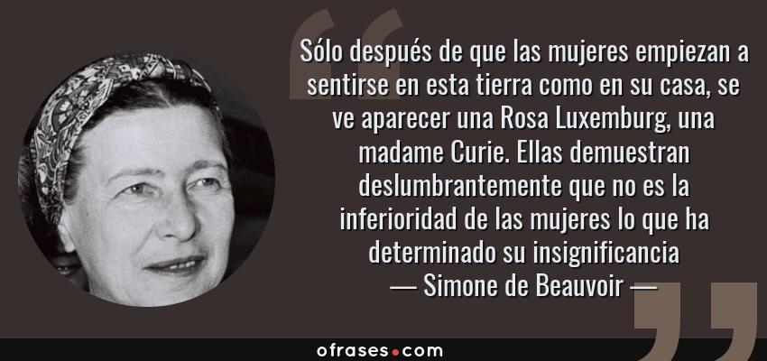 Frases de Simone de Beauvoir - Sólo después de que las mujeres empiezan a sentirse en esta tierra como en su casa, se ve aparecer una Rosa Luxemburg, una madame Curie. Ellas demuestran deslumbrantemente que no es la inferioridad de las mujeres lo que ha determinado su insignificancia