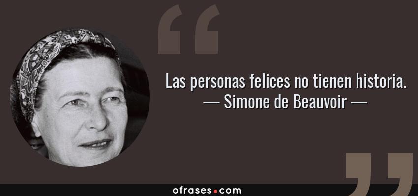 Frases de Simone de Beauvoir - Las personas felices no tienen historia.