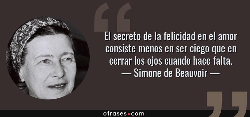 Frases de Simone de Beauvoir - El secreto de la felicidad en el amor consiste menos en ser ciego que en cerrar los ojos cuando hace falta.