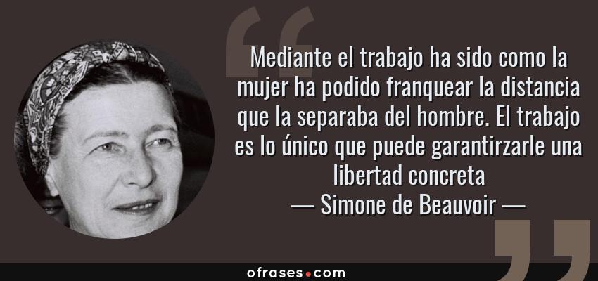 Frases de Simone de Beauvoir - Mediante el trabajo ha sido como la mujer ha podido franquear la distancia que la separaba del hombre. El trabajo es lo único que puede garantirzarle una libertad concreta