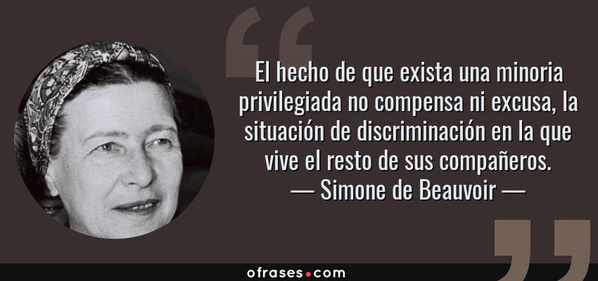 Frases de Simone de Beauvoir - El hecho de que exista una minoria privilegiada no compensa ni excusa, la situación de discriminación en la que vive el resto de sus compañeros.