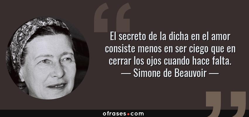 Frases de Simone de Beauvoir - El secreto de la dicha en el amor consiste menos en ser ciego que en cerrar los ojos cuando hace falta.