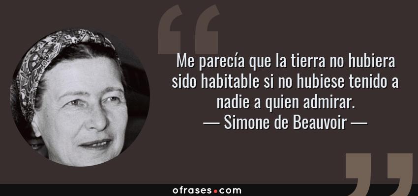 Frases de Simone de Beauvoir - Me parecía que la tierra no hubiera sido habitable si no hubiese tenido a nadie a quien admirar.