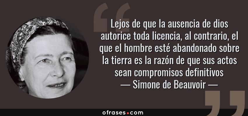 Frases de Simone de Beauvoir - Lejos de que la ausencia de dios autorice toda licencia, al contrario, el que el hombre esté abandonado sobre la tierra es la razón de que sus actos sean compromisos definitivos