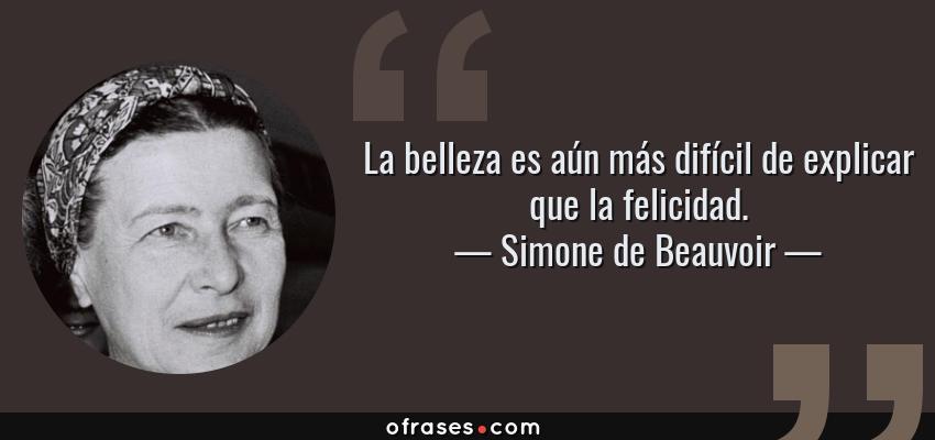 Frases de Simone de Beauvoir - La belleza es aún más difícil de explicar que la felicidad.