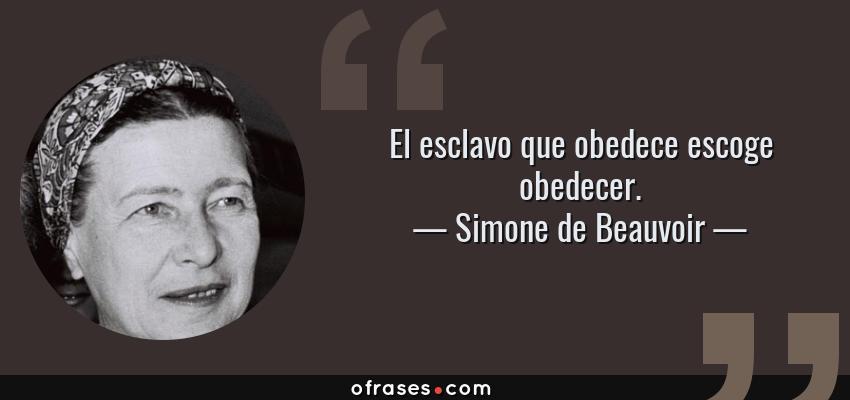 Frases de Simone de Beauvoir - El esclavo que obedece escoge obedecer.