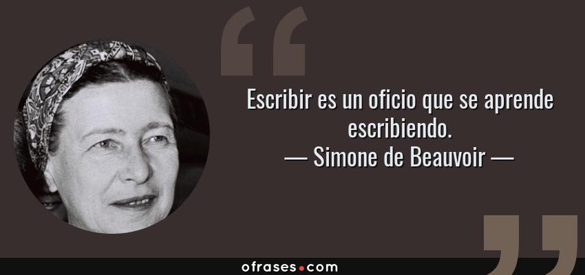 Frases de Simone de Beauvoir - Escribir es un oficio que se aprende escribiendo.