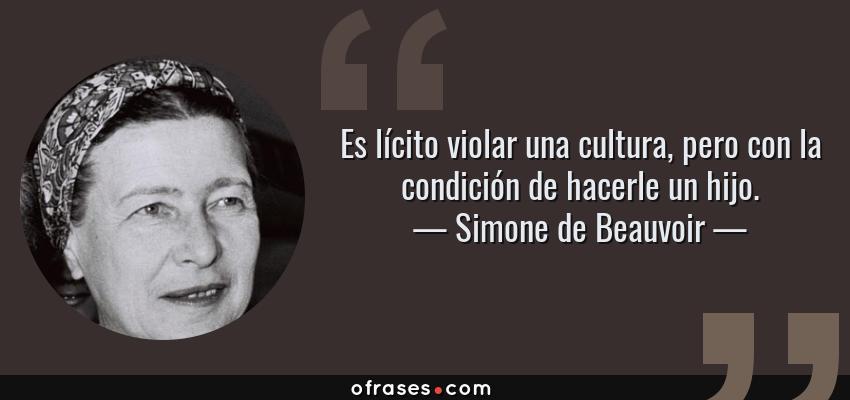 Frases de Simone de Beauvoir - Es lícito violar una cultura, pero con la condición de hacerle un hijo.
