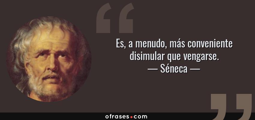 Frases de Séneca - Es, a menudo, más conveniente disimular que vengarse.