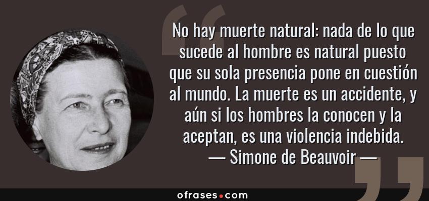 Frases de Simone de Beauvoir - No hay muerte natural: nada de lo que sucede al hombre es natural puesto que su sola presencia pone en cuestión al mundo. La muerte es un accidente, y aún si los hombres la conocen y la aceptan, es una violencia indebida.