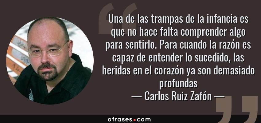 Frases de Carlos Ruiz Zafón - Una de las trampas de la infancia es que no hace falta comprender algo para sentirlo. Para cuando la razón es capaz de entender lo sucedido, las heridas en el corazón ya son demasiado profundas