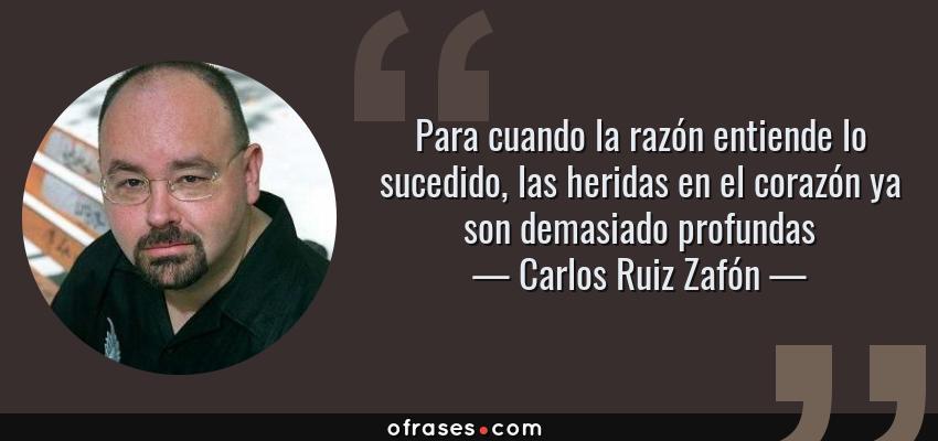 Frases de Carlos Ruiz Zafón - Para cuando la razón entiende lo sucedido, las heridas en el corazón ya son demasiado profundas