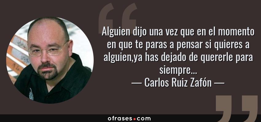 Frases de Carlos Ruiz Zafón - Alguien dijo una vez que en el momento en que te paras a pensar si quieres a alguien,ya has dejado de quererle para siempre...
