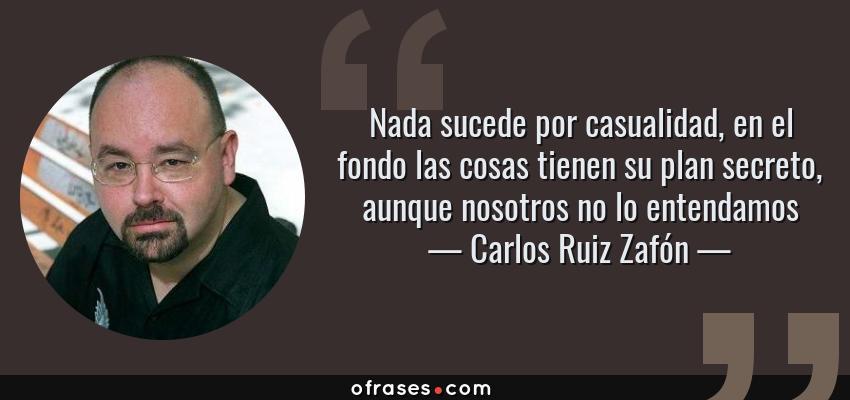 Frases de Carlos Ruiz Zafón - Nada sucede por casualidad, en el fondo las cosas tienen su plan secreto, aunque nosotros no lo entendamos