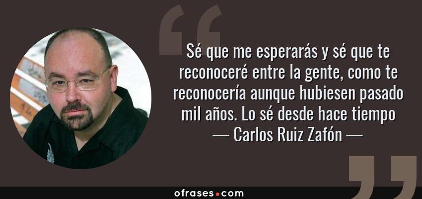 Frases de Carlos Ruiz Zafón - Sé que me esperarás y sé que te reconoceré entre la gente, como te reconocería aunque hubiesen pasado mil años. Lo sé desde hace tiempo