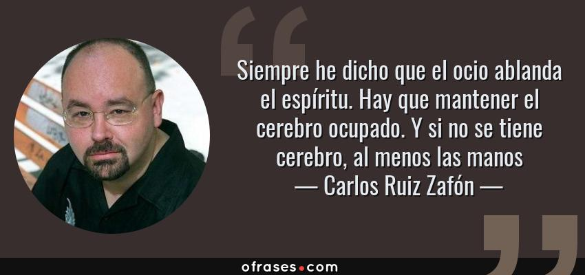 Frases de Carlos Ruiz Zafón - Siempre he dicho que el ocio ablanda el espíritu. Hay que mantener el cerebro ocupado. Y si no se tiene cerebro, al menos las manos