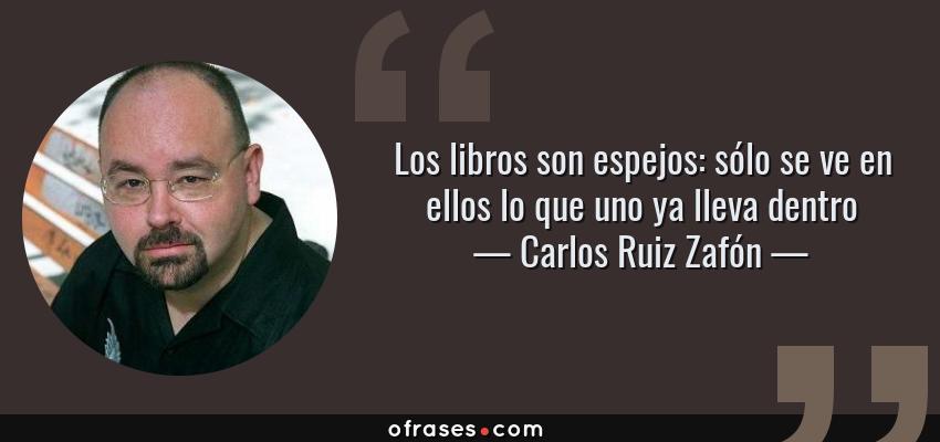 Frases de Carlos Ruiz Zafón - Los libros son espejos: sólo se ve en ellos lo que uno ya lleva dentro