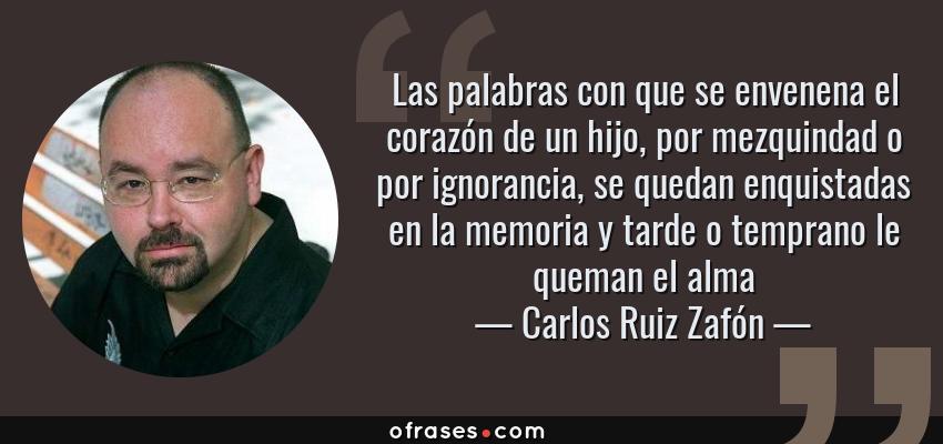 Frases de Carlos Ruiz Zafón - Las palabras con que se envenena el corazón de un hijo, por mezquindad o por ignorancia, se quedan enquistadas en la memoria y tarde o temprano le queman el alma