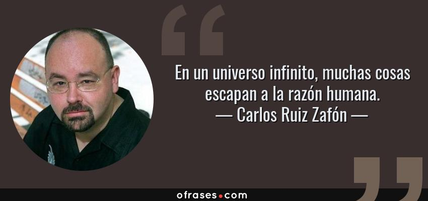 Frases de Carlos Ruiz Zafón - En un universo infinito, muchas cosas escapan a la razón humana.
