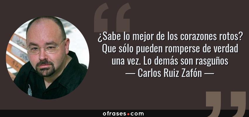 Frases de Carlos Ruiz Zafón - ¿Sabe lo mejor de los corazones rotos? Que sólo pueden romperse de verdad una vez. Lo demás son rasguños